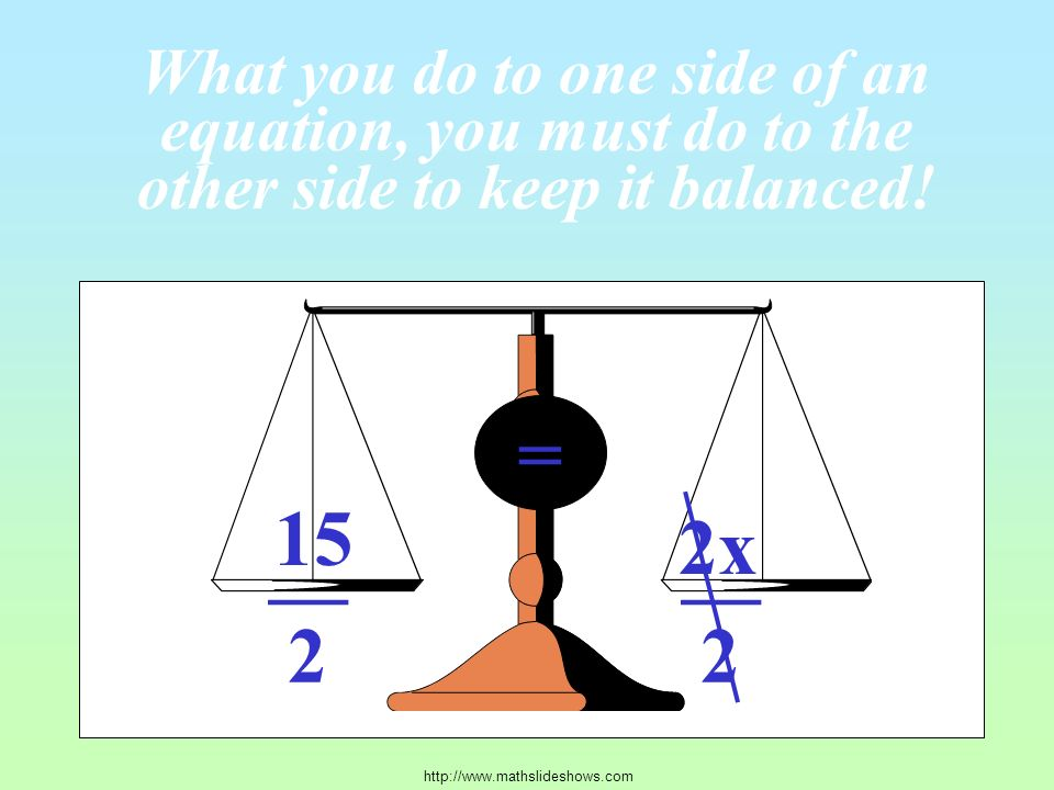 15 2x = What you do to one side of an equation, you must do to the other side to keep it balanced.