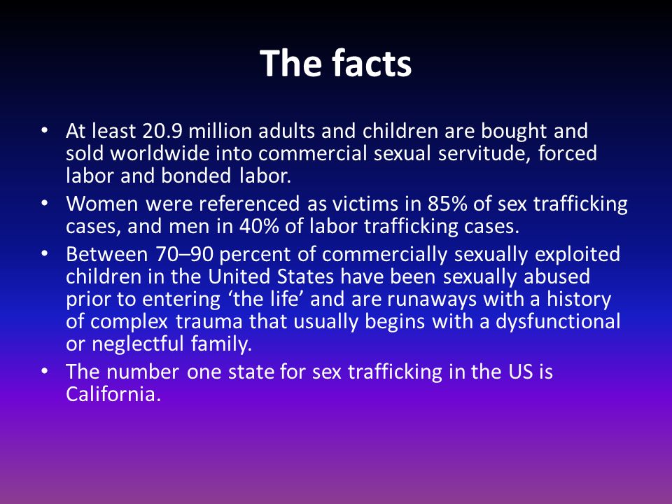 The facts At least 20.9 million adults and children are bought and sold worldwide into commercial sexual servitude, forced labor and bonded labor.