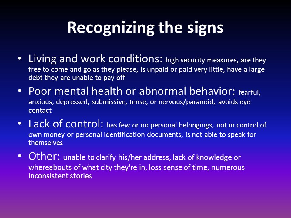 Recognizing the signs Living and work conditions: high security measures, are they free to come and go as they please, is unpaid or paid very little, have a large debt they are unable to pay off Poor mental health or abnormal behavior: fearful, anxious, depressed, submissive, tense, or nervous/paranoid, avoids eye contact Lack of control: has few or no personal belongings, not in control of own money or personal identification documents, is not able to speak for themselves Other: unable to clarify his/her address, lack of knowledge or whereabouts of what city they re in, loss sense of time, numerous inconsistent stories