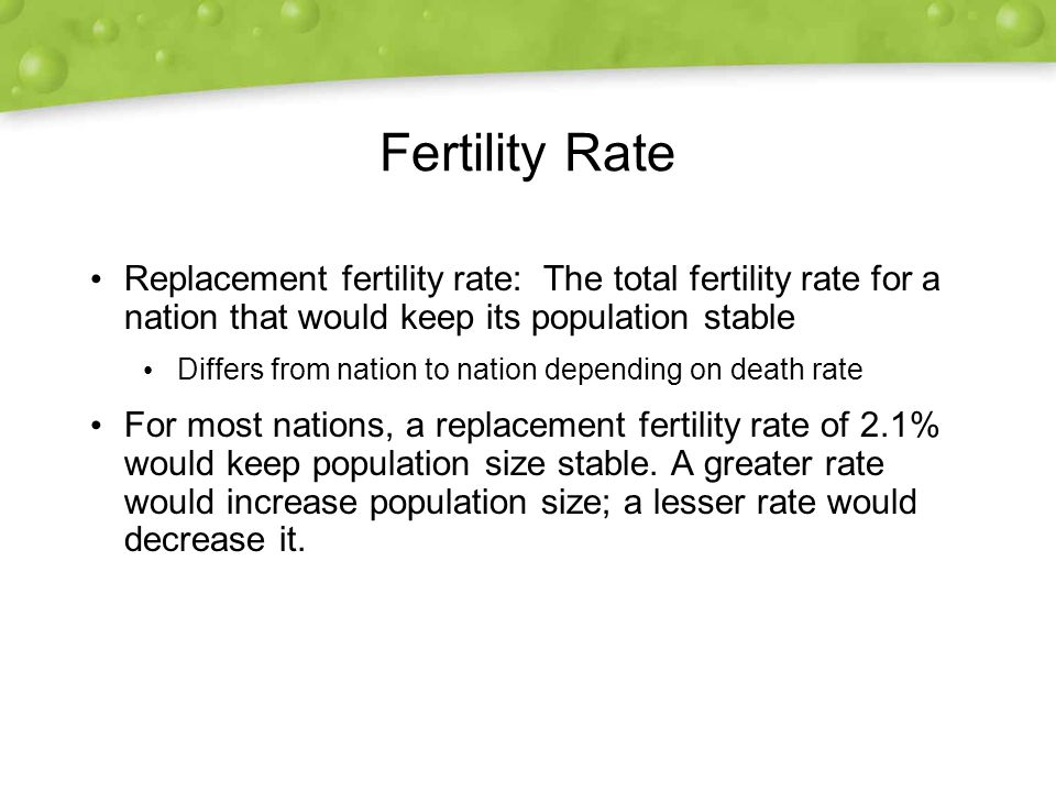 Fertility Rate Replacement fertility rate: The total fertility rate for a nation that would keep its population stable Differs from nation to nation depending on death rate For most nations, a replacement fertility rate of 2.1% would keep population size stable.