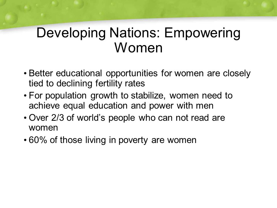 Developing Nations: Empowering Women Better educational opportunities for women are closely tied to declining fertility rates For population growth to stabilize, women need to achieve equal education and power with men Over 2/3 of world's people who can not read are women 60% of those living in poverty are women Better educational opportunities for women are closely tied to declining fertility rates For population growth to stabilize, women need to achieve equal education and power with men Over 2/3 of world's people who can not read are women 60% of those living in poverty are women