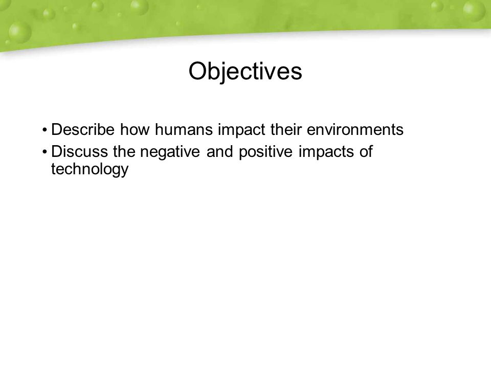 Objectives Describe how humans impact their environments Discuss the negative and positive impacts of technology Describe how humans impact their environments Discuss the negative and positive impacts of technology
