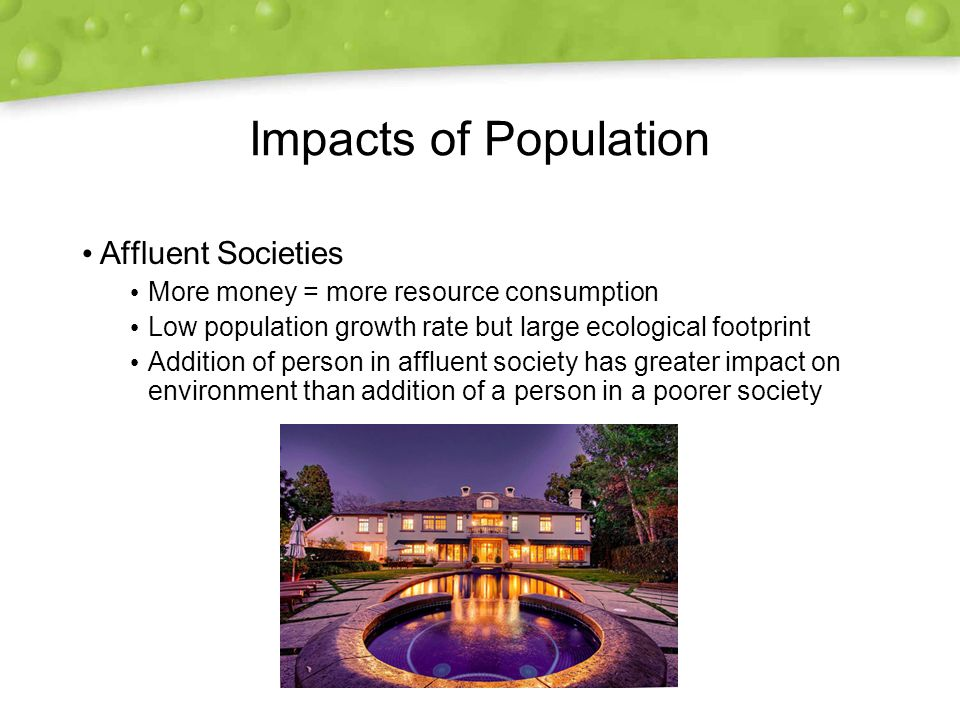Impacts of Population Affluent Societies More money = more resource consumption Low population growth rate but large ecological footprint Addition of person in affluent society has greater impact on environment than addition of a person in a poorer society Affluent Societies More money = more resource consumption Low population growth rate but large ecological footprint Addition of person in affluent society has greater impact on environment than addition of a person in a poorer society