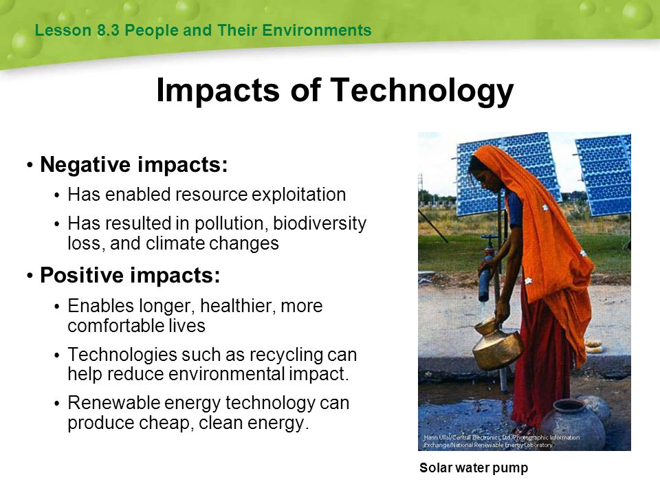 Impacts of Technology Lesson 8.3 People and Their Environments Negative impacts: Has enabled resource exploitation Has resulted in pollution, biodiversity loss, and climate changes Positive impacts: Enables longer, healthier, more comfortable lives Technologies such as recycling can help reduce environmental impact.