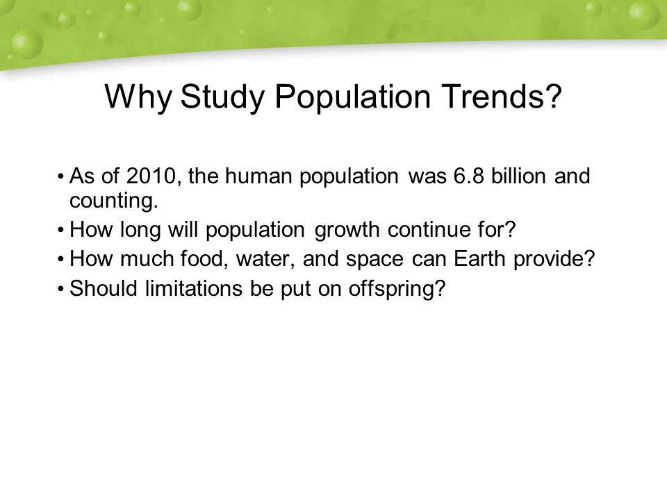 Why Study Population Trends. As of 2010, the human population was 6.8 billion and counting.