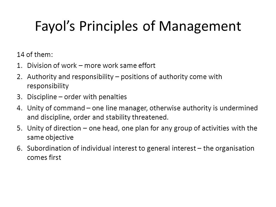 Fayol's Principles of Management 14 of them: 1.Division of work – more work same effort 2.Authority and responsibility – positions of authority come w