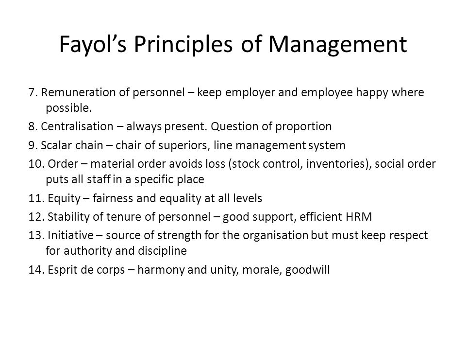 Fayol's Principles of Management 7. Remuneration of personnel – keep employer and employee happy where possible. 8. Centralisation – always present. Q