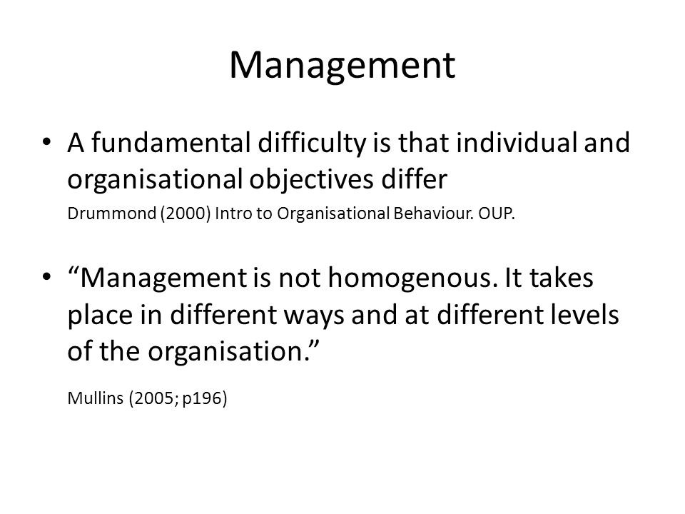 "Management A fundamental difficulty is that individual and organisational objectives differ Drummond (2000) Intro to Organisational Behaviour. OUP. ""M"