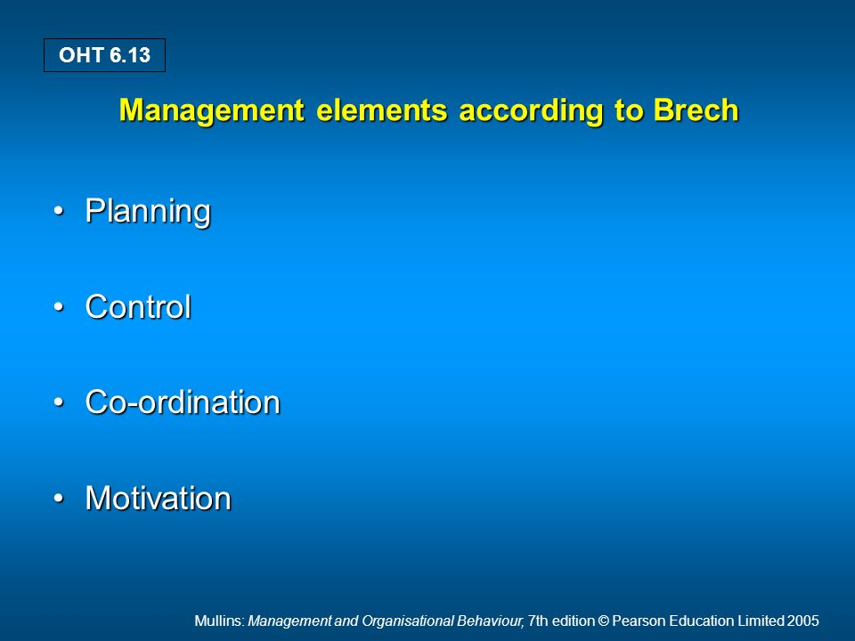 Mullins: Management and Organisational Behaviour, 7th edition © Pearson Education Limited 2005 OHT 6.13 Management elements according to Brech PlanningPlanning ControlControl Co-ordinationCo-ordination MotivationMotivation