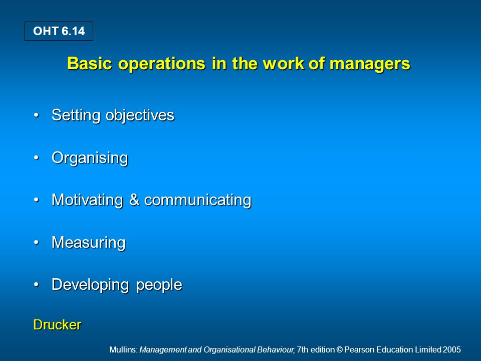 Mullins: Management and Organisational Behaviour, 7th edition © Pearson Education Limited 2005 OHT 6.14 Basic operations in the work of managers Setting objectivesSetting objectives OrganisingOrganising Motivating & communicatingMotivating & communicating MeasuringMeasuring Developing peopleDeveloping peopleDrucker