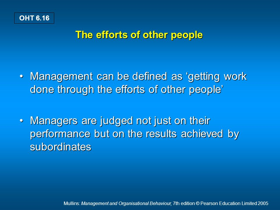 Mullins: Management and Organisational Behaviour, 7th edition © Pearson Education Limited 2005 OHT 6.16 The efforts of other people Management can be