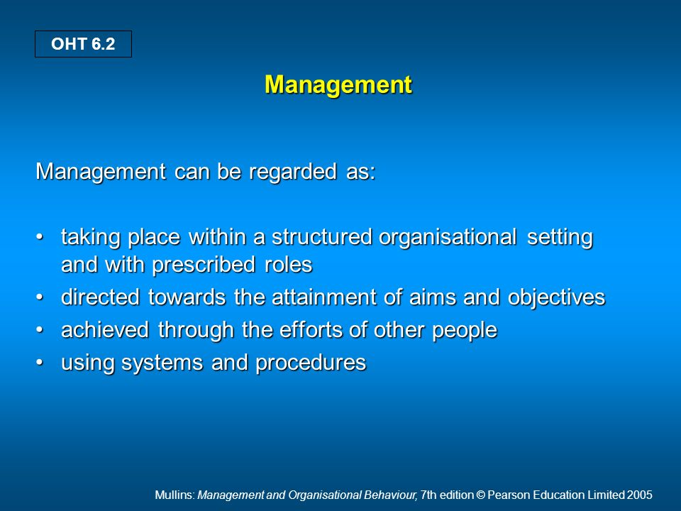Mullins: Management and Organisational Behaviour, 7th edition © Pearson Education Limited 2005 OHT 6.2 Management Management can be regarded as: taking place within a structured organisational setting and with prescribed rolestaking place within a structured organisational setting and with prescribed roles directed towards the attainment of aims and objectivesdirected towards the attainment of aims and objectives achieved through the efforts of other peopleachieved through the efforts of other people using systems and proceduresusing systems and procedures