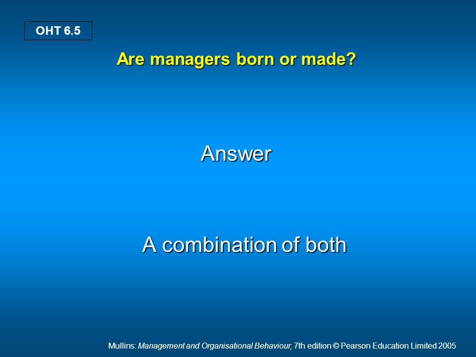 Mullins: Management and Organisational Behaviour, 7th edition © Pearson Education Limited 2005 OHT 6.5 Are managers born or made? Answer Answer A comb