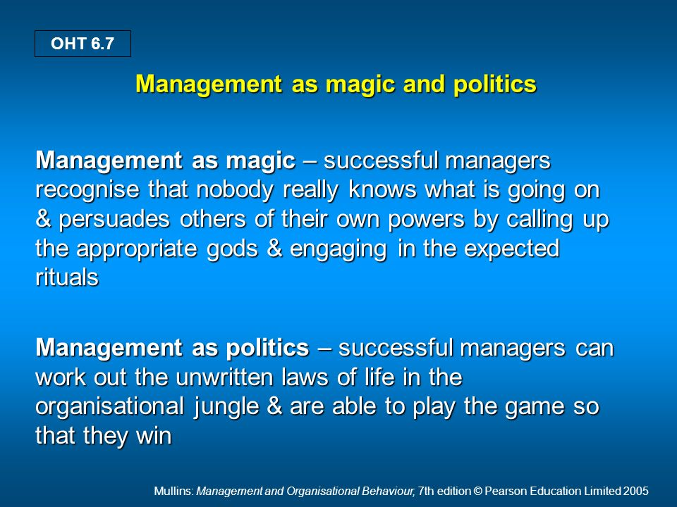 Mullins: Management and Organisational Behaviour, 7th edition © Pearson Education Limited 2005 OHT 6.7 Management as magic and politics Management as magic – successful managers recognise that nobody really knows what is going on & persuades others of their own powers by calling up the appropriate gods & engaging in the expected rituals Management as politics – successful managers can work out the unwritten laws of life in the organisational jungle & are able to play the game so that they win