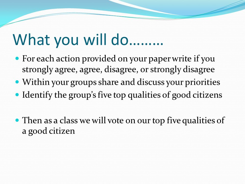 What you will do……… For each action provided on your paper write if you strongly agree, agree, disagree, or strongly disagree Within your groups share