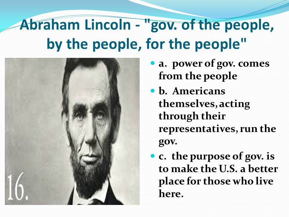 Abraham Lincoln - gov. of the people, by the people, for the people a.
