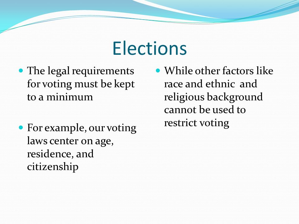Elections The legal requirements for voting must be kept to a minimum For example, our voting laws center on age, residence, and citizenship While oth