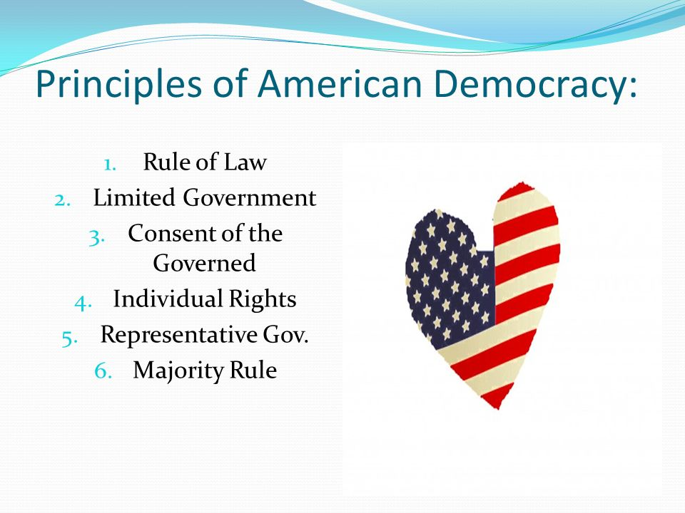 Principles of American Democracy: 1. Rule of Law 2. Limited Government 3. Consent of the Governed 4. Individual Rights 5. Representative Gov. 6. Major