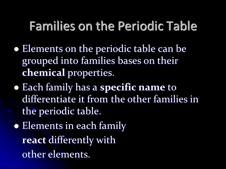 Families on the Periodic Table Elements on the periodic table can be grouped into families bases on their chemical properties.