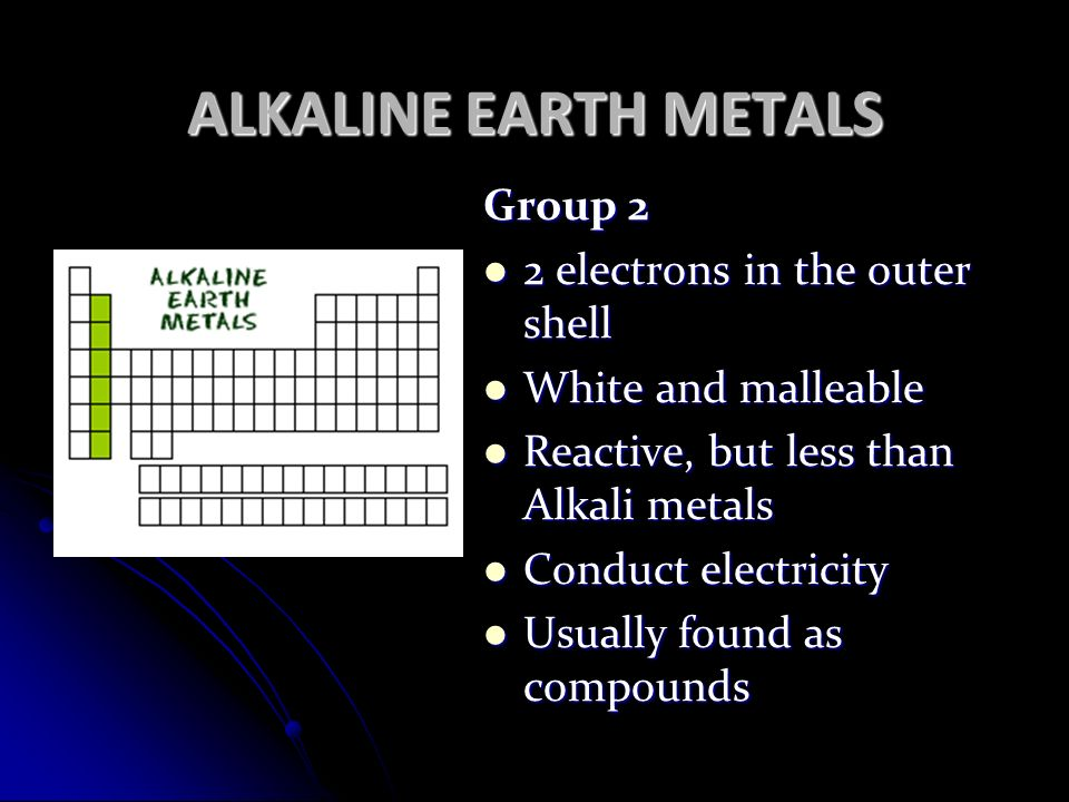 ALKALINE EARTH METALS Group 2 2 electrons in the outer shell 2 electrons in the outer shell White and malleable White and malleable Reactive, but less than Alkali metals Reactive, but less than Alkali metals Conduct electricity Conduct electricity Usually found as compounds Usually found as compounds