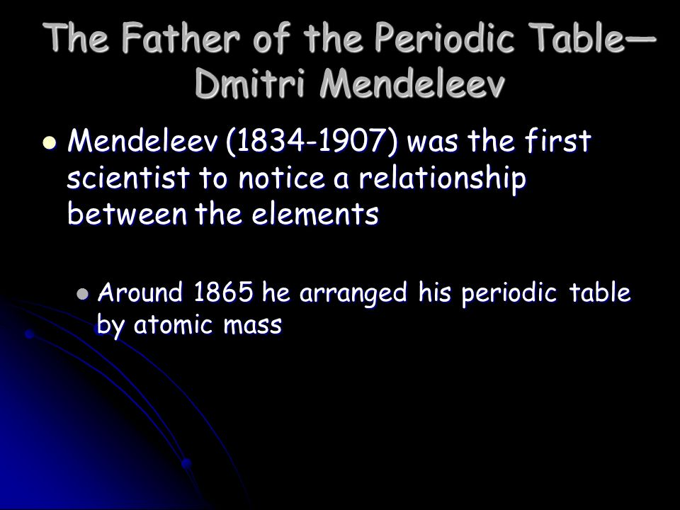 The Father of the Periodic Table— Dmitri Mendeleev Mendeleev ( ) was the first scientist to notice a relationship between the elements Mendeleev ( ) was the first scientist to notice a relationship between the elements Around 1865 he arranged his periodic table by atomic mass Around 1865 he arranged his periodic table by atomic mass