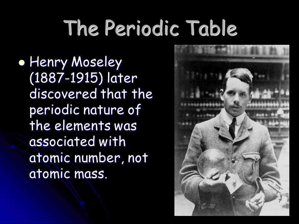 The Periodic Table Henry Moseley ( ) later discovered that the periodic nature of the elements was associated with atomic number, not atomic mass.