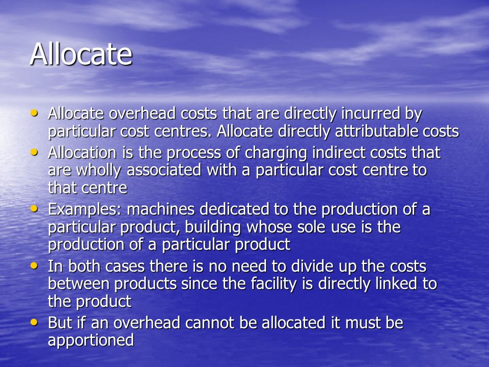 Allocate Allocate overhead costs that are directly incurred by particular cost centres.