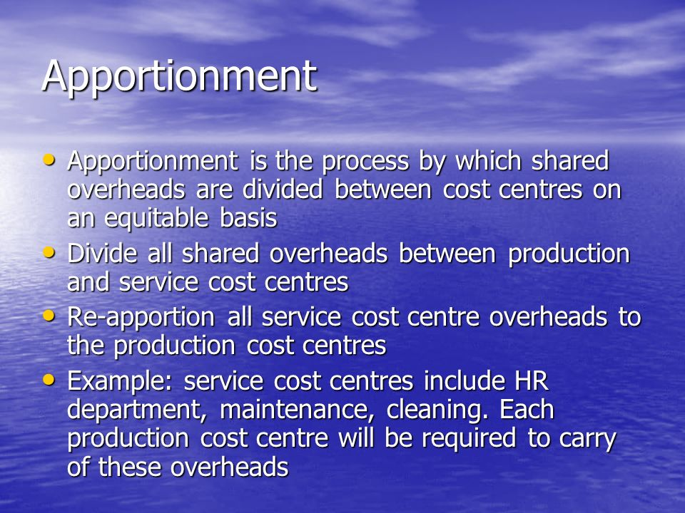 Apportionment Apportionment is the process by which shared overheads are divided between cost centres on an equitable basis Apportionment is the process by which shared overheads are divided between cost centres on an equitable basis Divide all shared overheads between production and service cost centres Divide all shared overheads between production and service cost centres Re-apportion all service cost centre overheads to the production cost centres Re-apportion all service cost centre overheads to the production cost centres Example: service cost centres include HR department, maintenance, cleaning.
