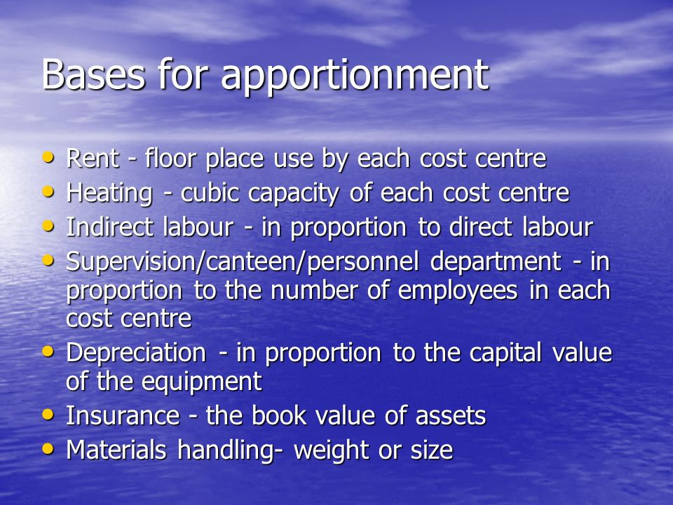 Bases for apportionment Rent - floor place use by each cost centre Rent - floor place use by each cost centre Heating - cubic capacity of each cost centre Heating - cubic capacity of each cost centre Indirect labour - in proportion to direct labour Indirect labour - in proportion to direct labour Supervision/canteen/personnel department - in proportion to the number of employees in each cost centre Supervision/canteen/personnel department - in proportion to the number of employees in each cost centre Depreciation - in proportion to the capital value of the equipment Depreciation - in proportion to the capital value of the equipment Insurance - the book value of assets Insurance - the book value of assets Materials handling- weight or size Materials handling- weight or size