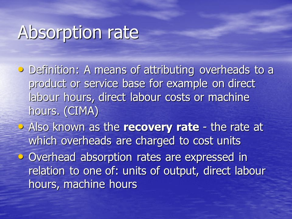Absorption rate Definition: A means of attributing overheads to a product or service base for example on direct labour hours, direct labour costs or machine hours.