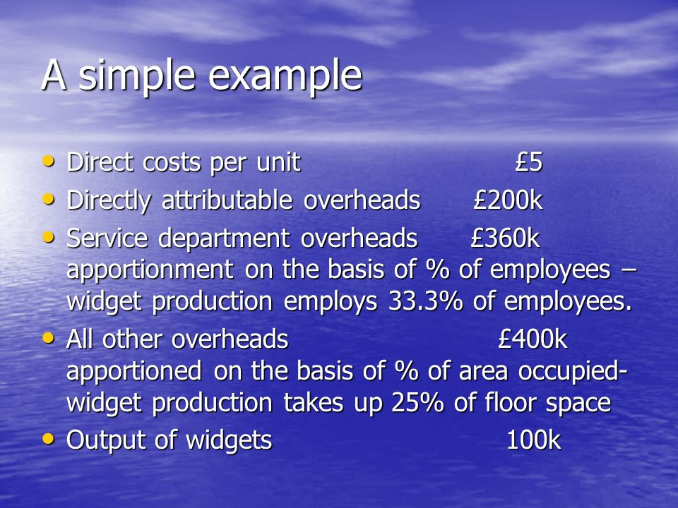 A simple example Direct costs per unit £5 Direct costs per unit £5 Directly attributable overheads £200k Directly attributable overheads £200k Service department overheads £360k apportionment on the basis of % of employees – widget production employs 33.3% of employees.