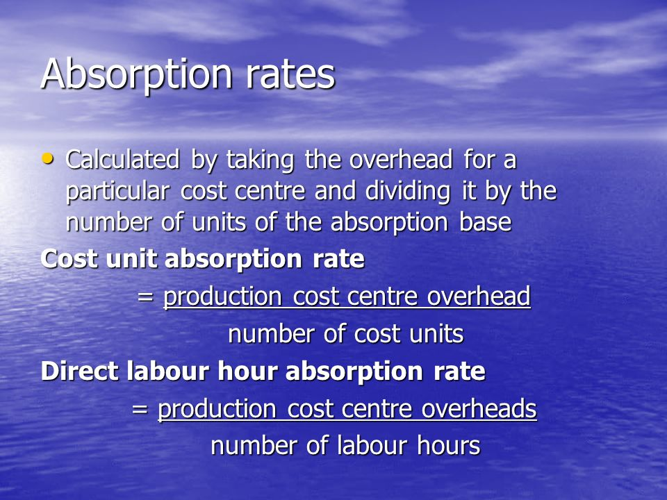 Absorption rates Calculated by taking the overhead for a particular cost centre and dividing it by the number of units of the absorption base Calculated by taking the overhead for a particular cost centre and dividing it by the number of units of the absorption base Cost unit absorption rate = production cost centre overhead number of cost units number of cost units Direct labour hour absorption rate = production cost centre overheads number of labour hours number of labour hours