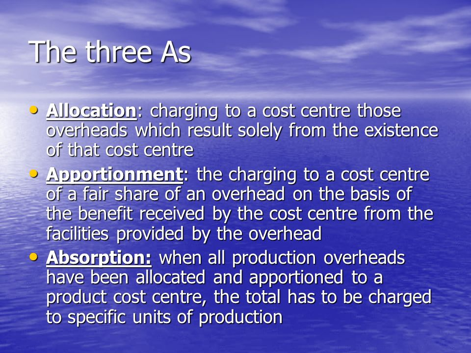The three As Allocation: charging to a cost centre those overheads which result solely from the existence of that cost centre Allocation: charging to a cost centre those overheads which result solely from the existence of that cost centre Apportionment: the charging to a cost centre of a fair share of an overhead on the basis of the benefit received by the cost centre from the facilities provided by the overhead Apportionment: the charging to a cost centre of a fair share of an overhead on the basis of the benefit received by the cost centre from the facilities provided by the overhead Absorption: when all production overheads have been allocated and apportioned to a product cost centre, the total has to be charged to specific units of production Absorption: when all production overheads have been allocated and apportioned to a product cost centre, the total has to be charged to specific units of production