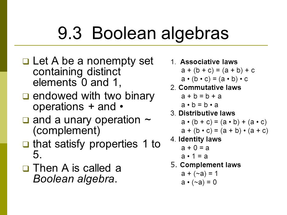 9.3 Boolean algebras  Let A be a nonempty set containing distinct elements 0 and 1,  endowed with two binary operations + and  and a unary operation ~ (complement)  that satisfy properties 1 to 5.
