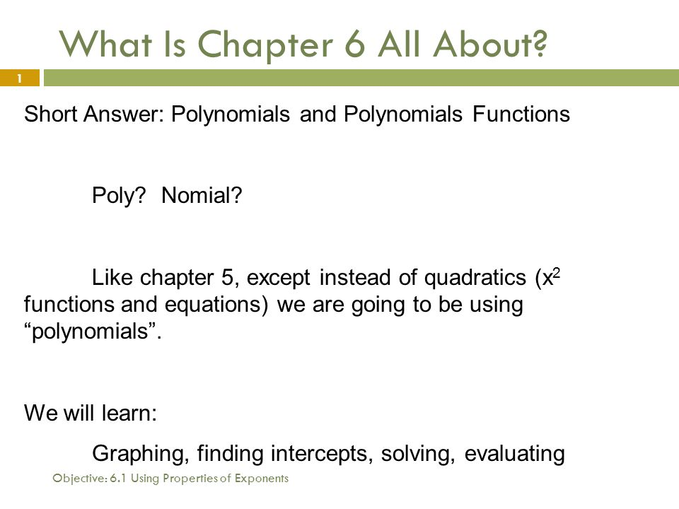 Objective: 6.1 Using Properties of Exponents 1 What Is Chapter 6 All About.