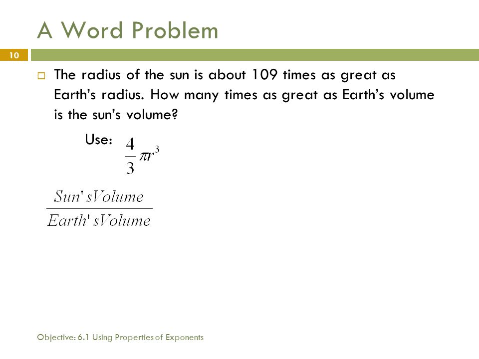 Objective: 6.1 Using Properties of Exponents 10 A Word Problem  The radius of the sun is about 109 times as great as Earth's radius.