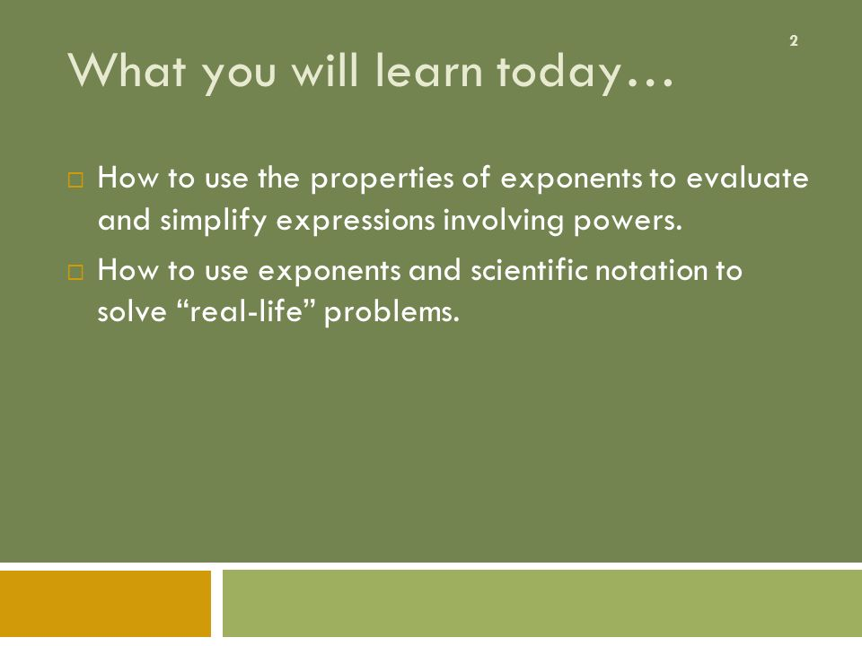 2 What you will learn today…  How to use the properties of exponents to evaluate and simplify expressions involving powers.