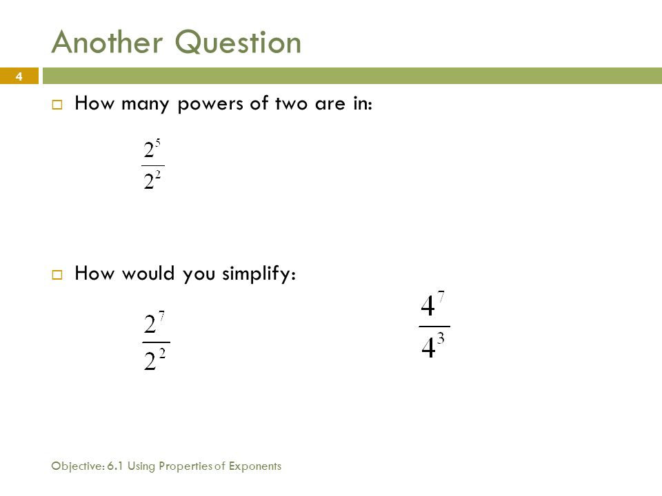 Objective: 6.1 Using Properties of Exponents 4 Another Question  How many powers of two are in:  How would you simplify: