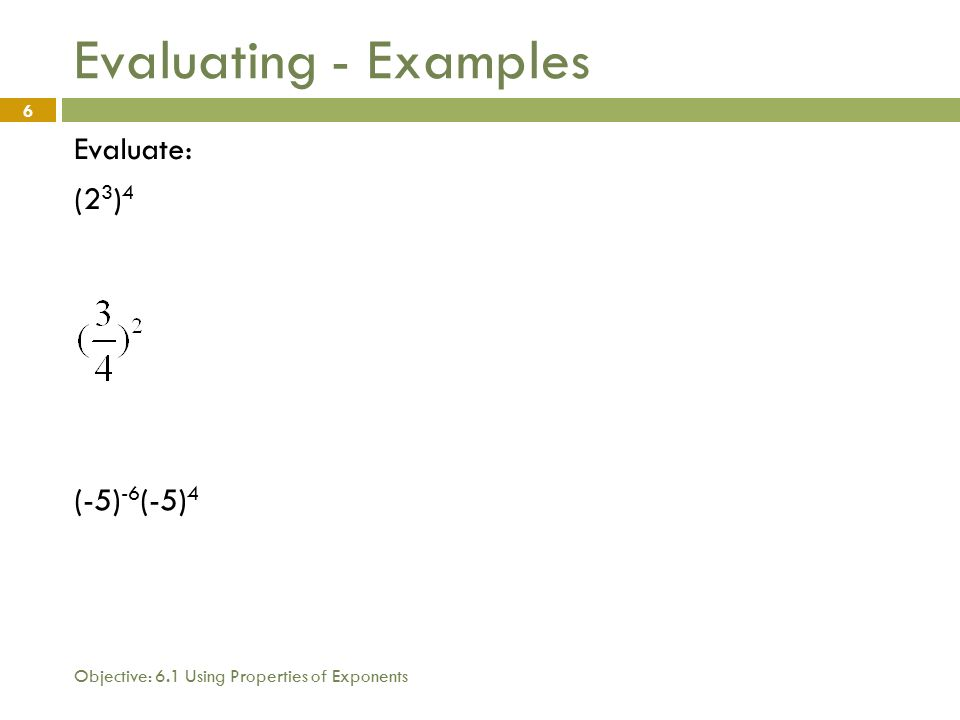 Objective: 6.1 Using Properties of Exponents 6 Evaluating - Examples Evaluate: (2 3 ) 4 (-5) -6 (-5) 4