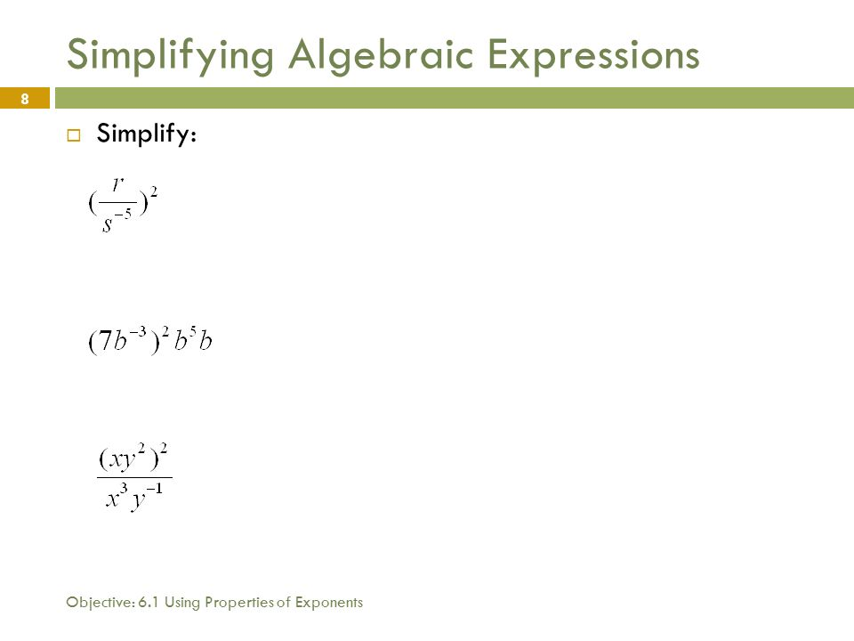 Objective: 6.1 Using Properties of Exponents 8 Simplifying Algebraic Expressions  Simplify: