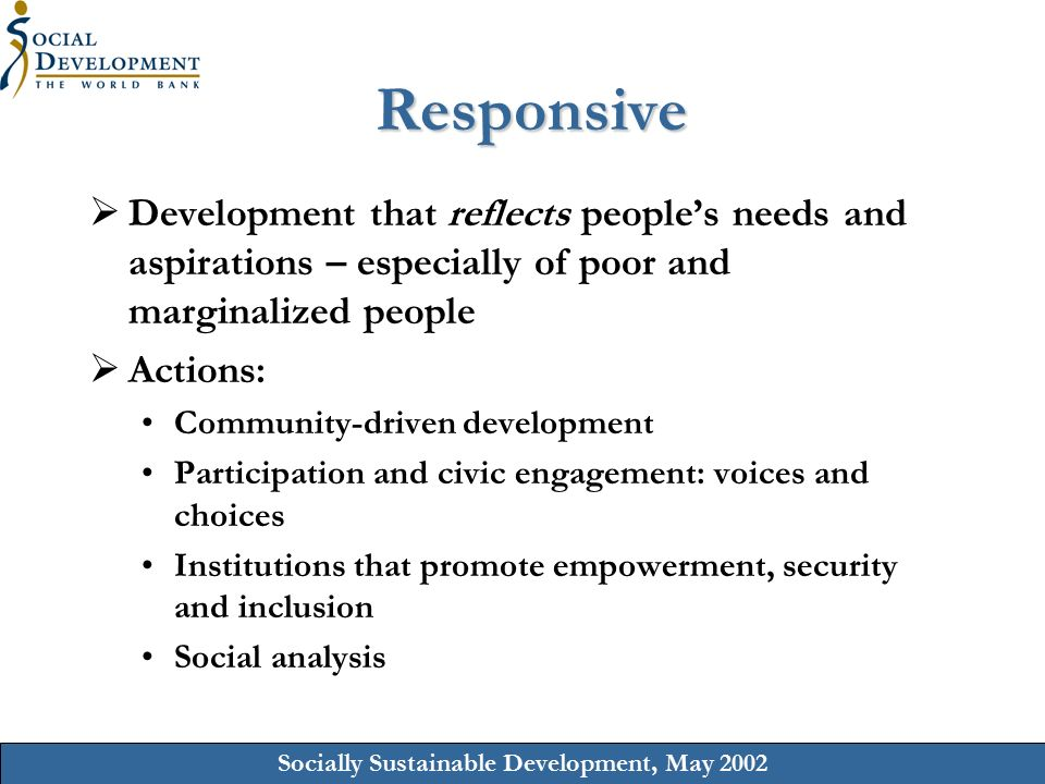 Socially Sustainable Development, May 2002 Responsive  Development that reflects people's needs and aspirations – especially of poor and marginalized people  Actions: Community-driven development Participation and civic engagement: voices and choices Institutions that promote empowerment, security and inclusion Social analysis