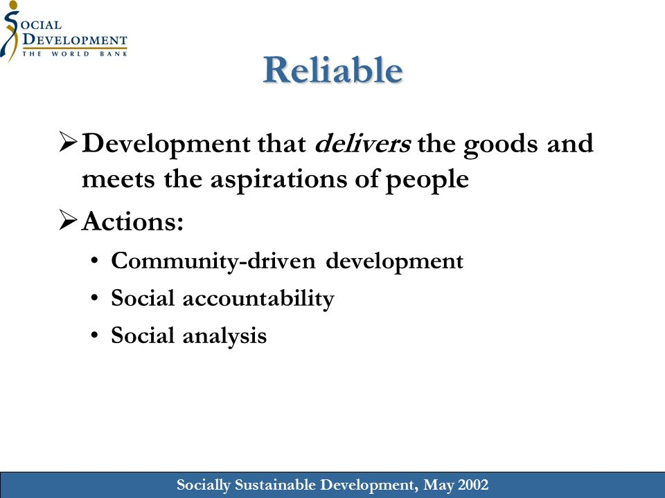 Socially Sustainable Development, May 2002 Reliable  Development that delivers the goods and meets the aspirations of people  Actions: Community-driven development Social accountability Social analysis
