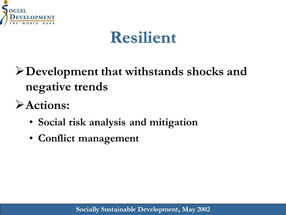 Socially Sustainable Development, May 2002 Resilient  Development that withstands shocks and negative trends  Actions: Social risk analysis and mitigation Conflict management
