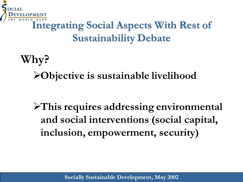 Socially Sustainable Development, May 2002 Integrating Social Aspects With Rest of Sustainability Debate Why.