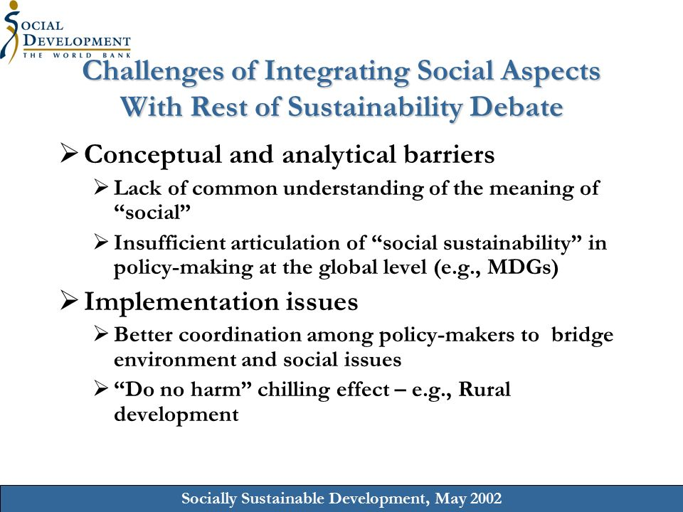 Socially Sustainable Development, May 2002 Challenges of Integrating Social Aspects With Rest of Sustainability Debate  Conceptual and analytical barriers  Lack of common understanding of the meaning of social  Insufficient articulation of social sustainability in policy-making at the global level (e.g., MDGs)  Implementation issues  Better coordination among policy-makers to bridge environment and social issues  Do no harm chilling effect – e.g., Rural development