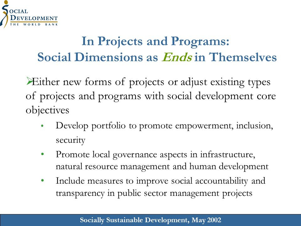 Socially Sustainable Development, May 2002 In Projects and Programs: Social Dimensions as Ends in Themselves  Either new forms of projects or adjust existing types of projects and programs with social development core objectives Develop portfolio to promote empowerment, inclusion, security Promote local governance aspects in infrastructure, natural resource management and human development Include measures to improve social accountability and transparency in public sector management projects