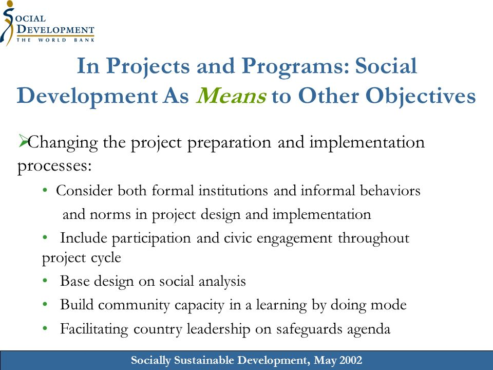 Socially Sustainable Development, May 2002 In Projects and Programs: Social Development As Means to Other Objectives  Changing the project preparation and implementation processes: Consider both formal institutions and informal behaviors and norms in project design and implementation Include participation and civic engagement throughout project cycle Base design on social analysis Build community capacity in a learning by doing mode Facilitating country leadership on safeguards agenda