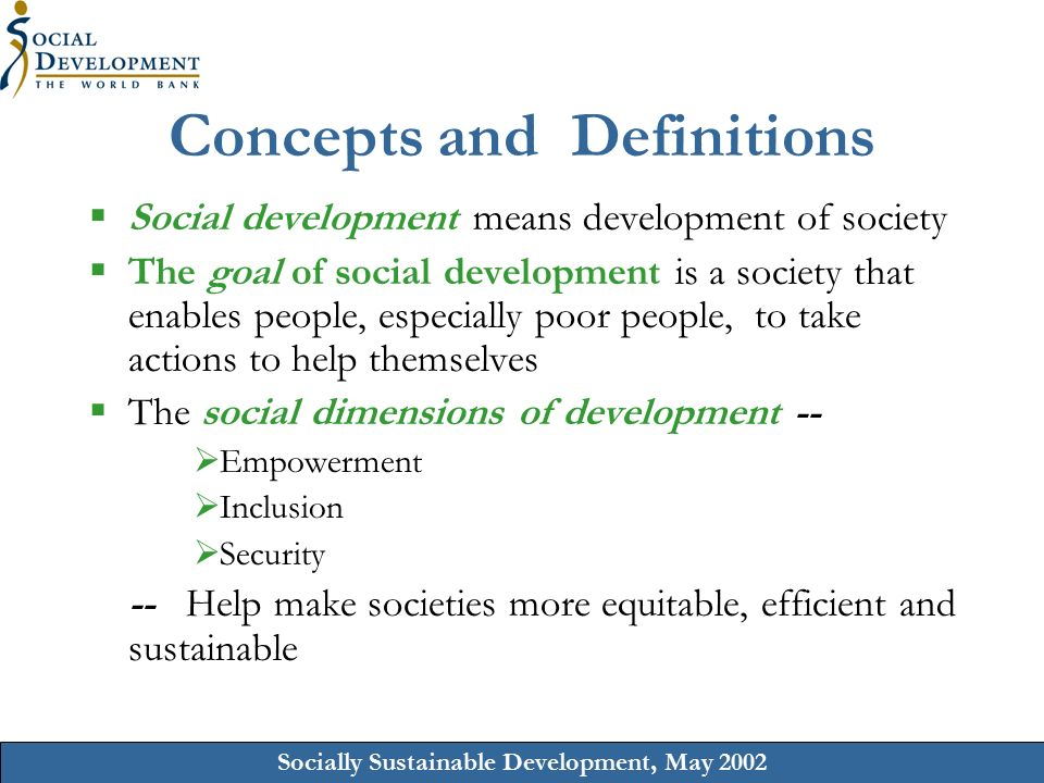 Socially Sustainable Development, May 2002 Concepts and Definitions  Social development means development of society  The goal of social development is a society that enables people, especially poor people, to take actions to help themselves  The social dimensions of development --  Empowerment  Inclusion  Security -- Help make societies more equitable, efficient and sustainable