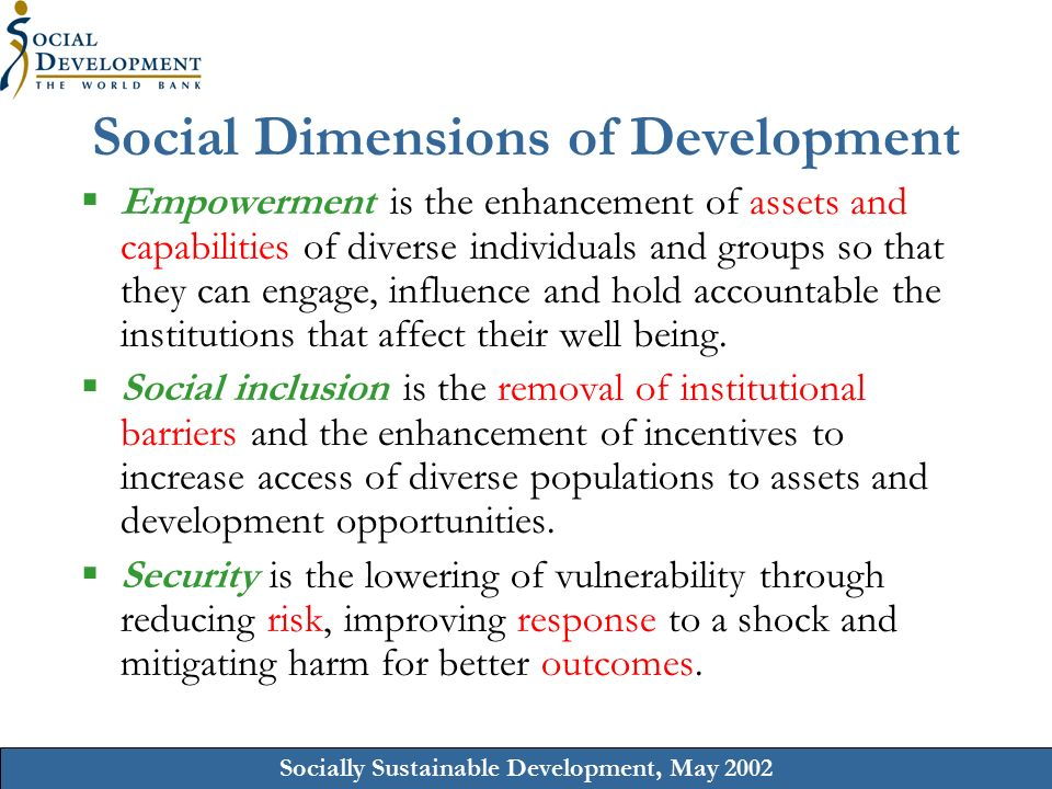 Socially Sustainable Development, May 2002 Social Dimensions of Development  Empowerment is the enhancement of assets and capabilities of diverse individuals and groups so that they can engage, influence and hold accountable the institutions that affect their well being.