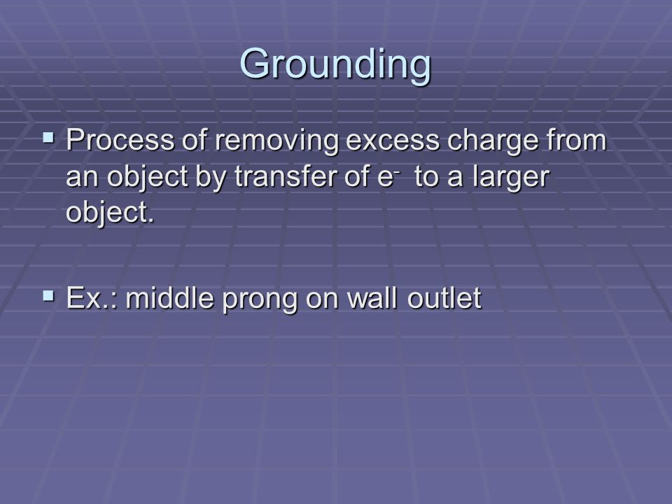 Grounding  Process of removing excess charge from an object by transfer of e - to a larger object.